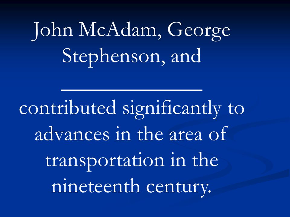 John McAdam, George Stephenson, and _____________ contributed significantly to advances in the area of transportation in the nineteenth century.