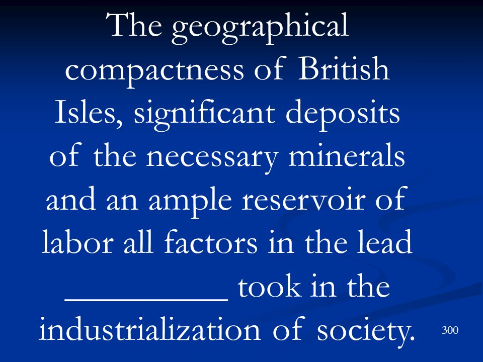 The geographical compactness of British Isles, significant deposits of the necessary minerals and an ample reservoir of labor all factors in the lead _________ took in the industrialization of society.