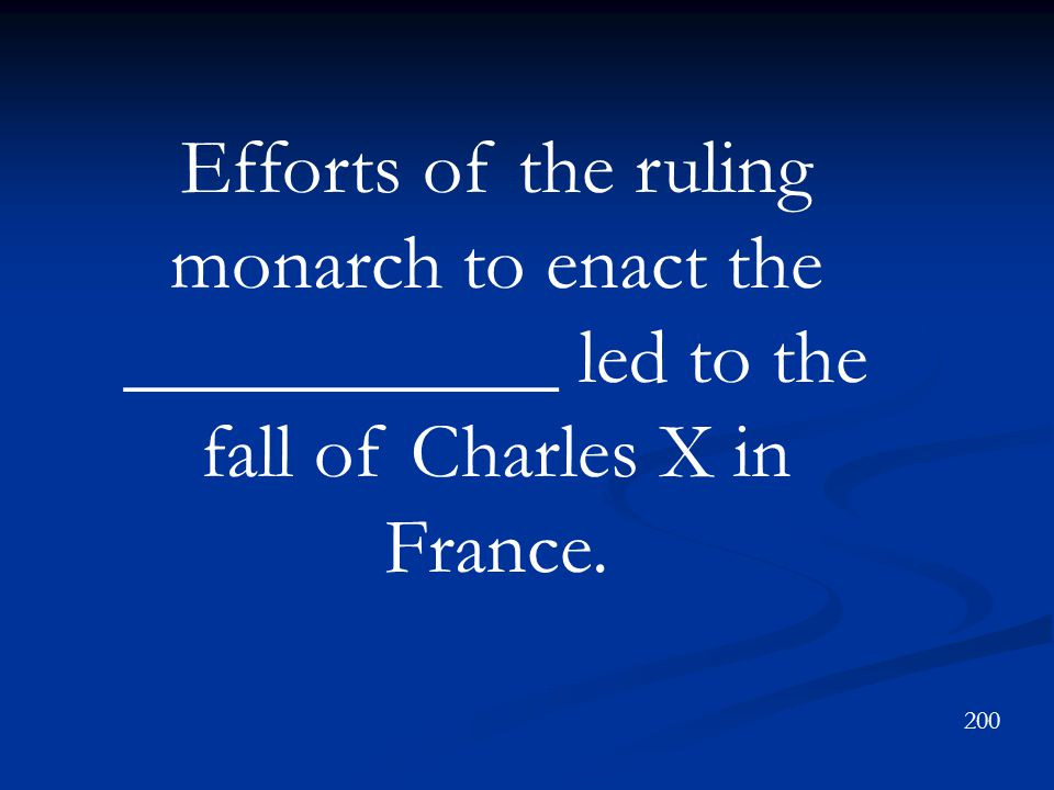Efforts of the ruling monarch to enact the ___________ led to the fall of Charles X in France. 200