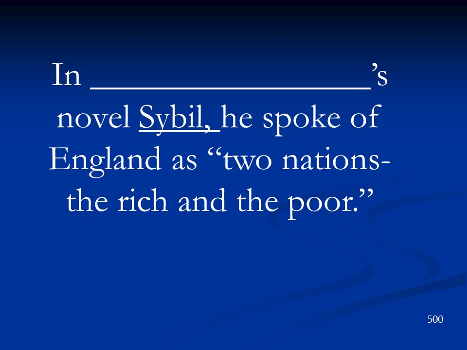 In ________________'s novel Sybil, he spoke of England as two nations- the rich and the poor. 500