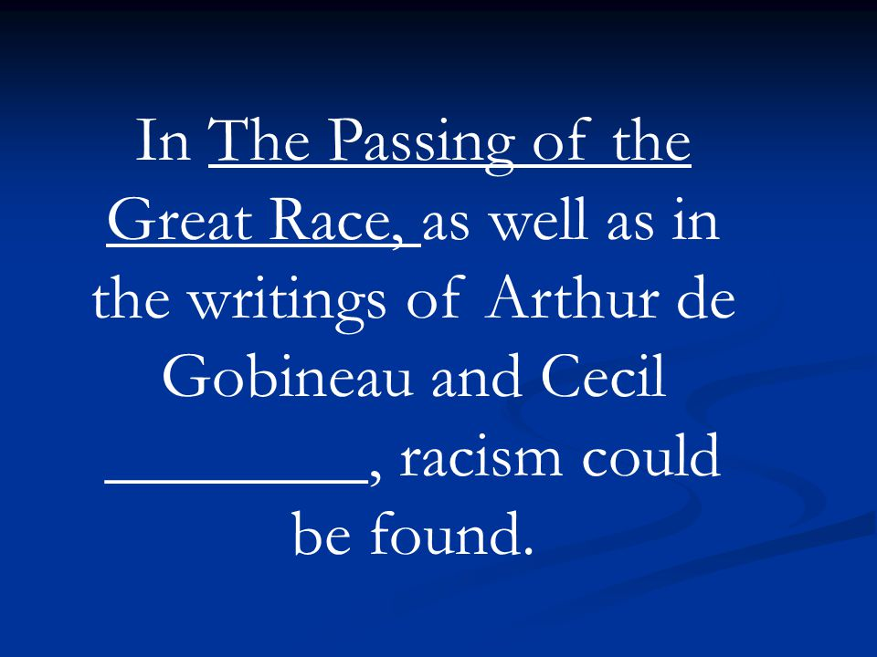 In The Passing of the Great Race, as well as in the writings of Arthur de Gobineau and Cecil ________, racism could be found.