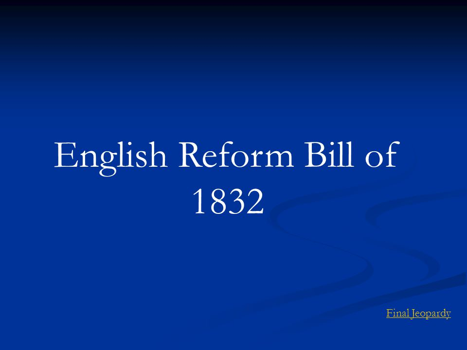 English Reform Bill of 1832 Final Jeopardy