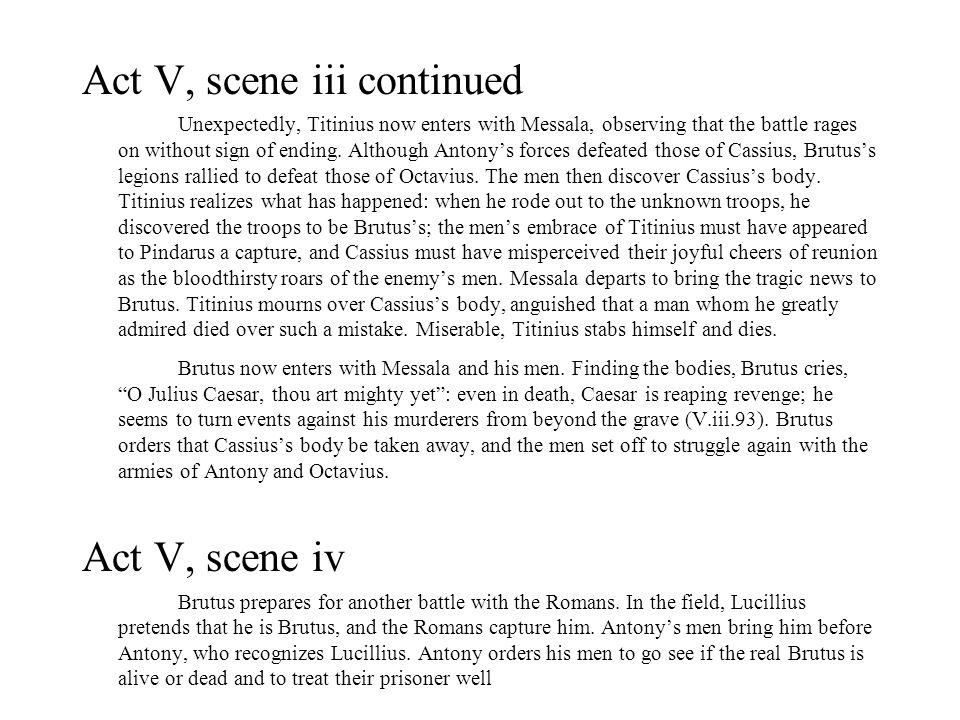 Act V, scene iii continued Unexpectedly, Titinius now enters with Messala, observing that the battle rages on without sign of ending.