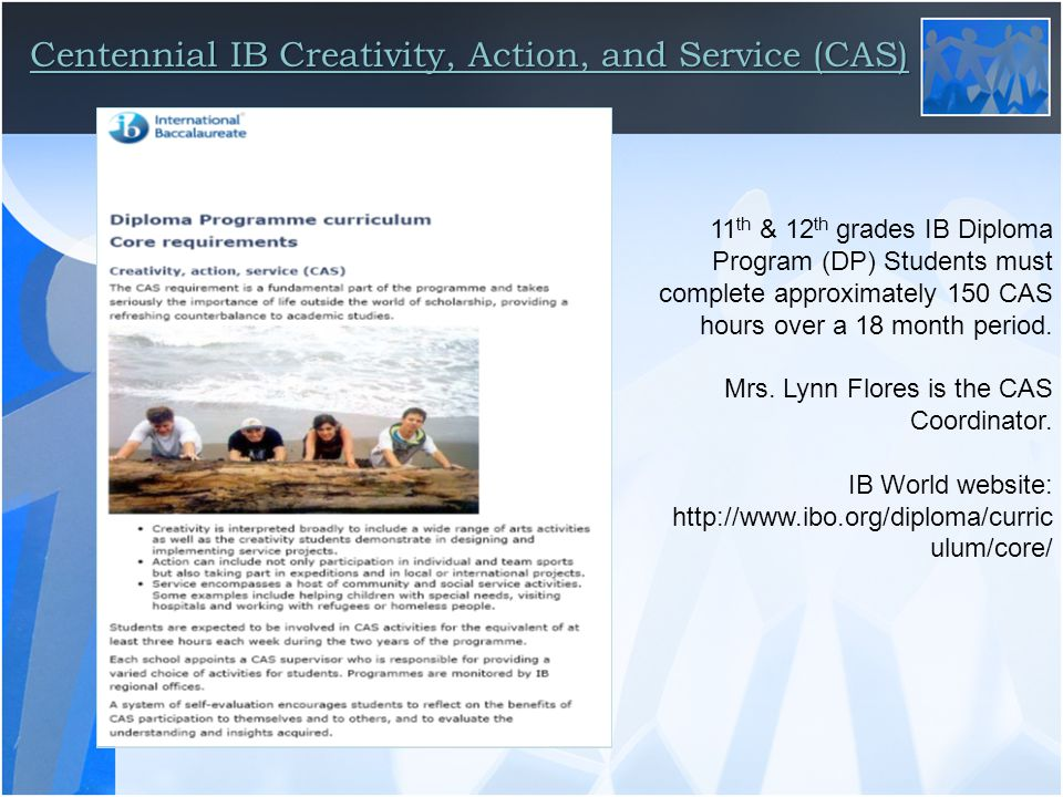 Centennial IB Creativity, Action, and Service (CAS) 11 th & 12 th grades IB Diploma Program (DP) Students must complete approximately 150 CAS hours over a 18 month period.