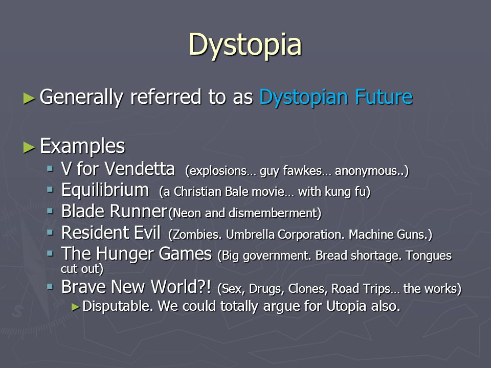 Dystopia ► Generally referred to as Dystopian Future ► Examples  V for Vendetta (explosions… guy fawkes… anonymous..)  Equilibrium (a Christian Bale