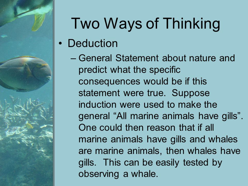 Two Ways of Thinking Deduction –General Statement about nature and predict what the specific consequences would be if this statement were true. Suppos