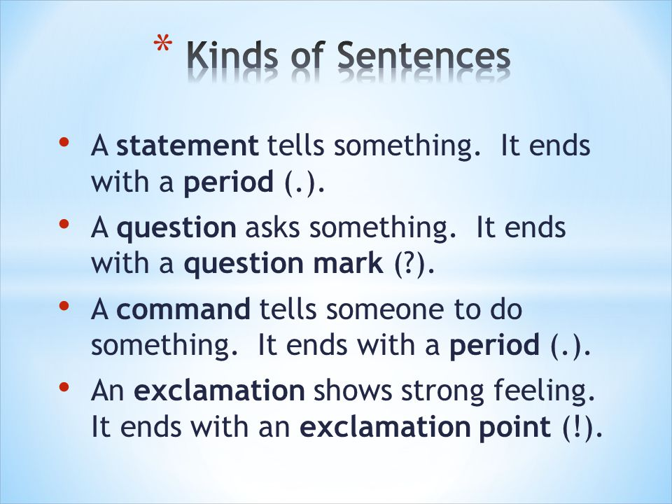 A statement tells something. It ends with a period (.). A question asks something. It ends with a question mark (?). A command tells someone to do som