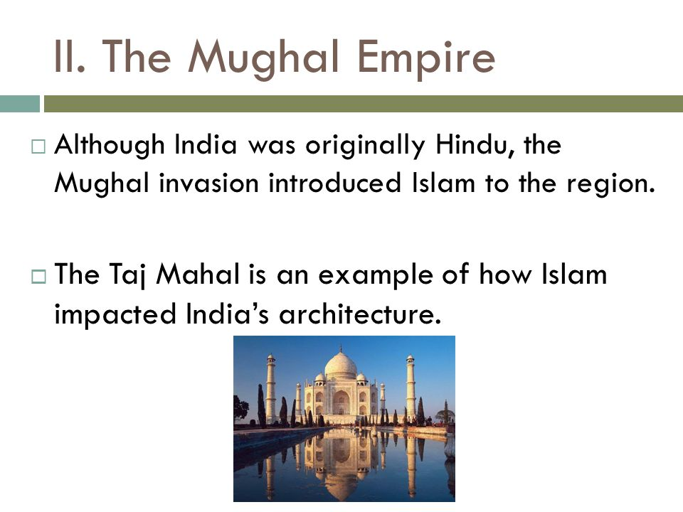 II. The Mughal Empire  Although India was originally Hindu, the Mughal invasion introduced Islam to the region.  The Taj Mahal is an example of how