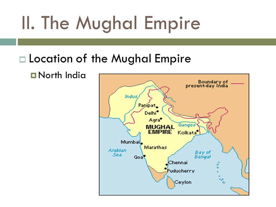 II. The Mughal Empire  Location of the Mughal Empire  North India