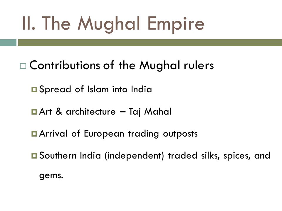 II. The Mughal Empire  Contributions of the Mughal rulers  Spread of Islam into India  Art & architecture – Taj Mahal  Arrival of European trading