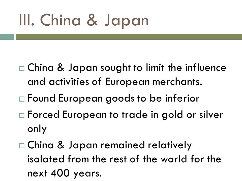 III. China & Japan  China & Japan sought to limit the influence and activities of European merchants.  Found European goods to be inferior  Forced