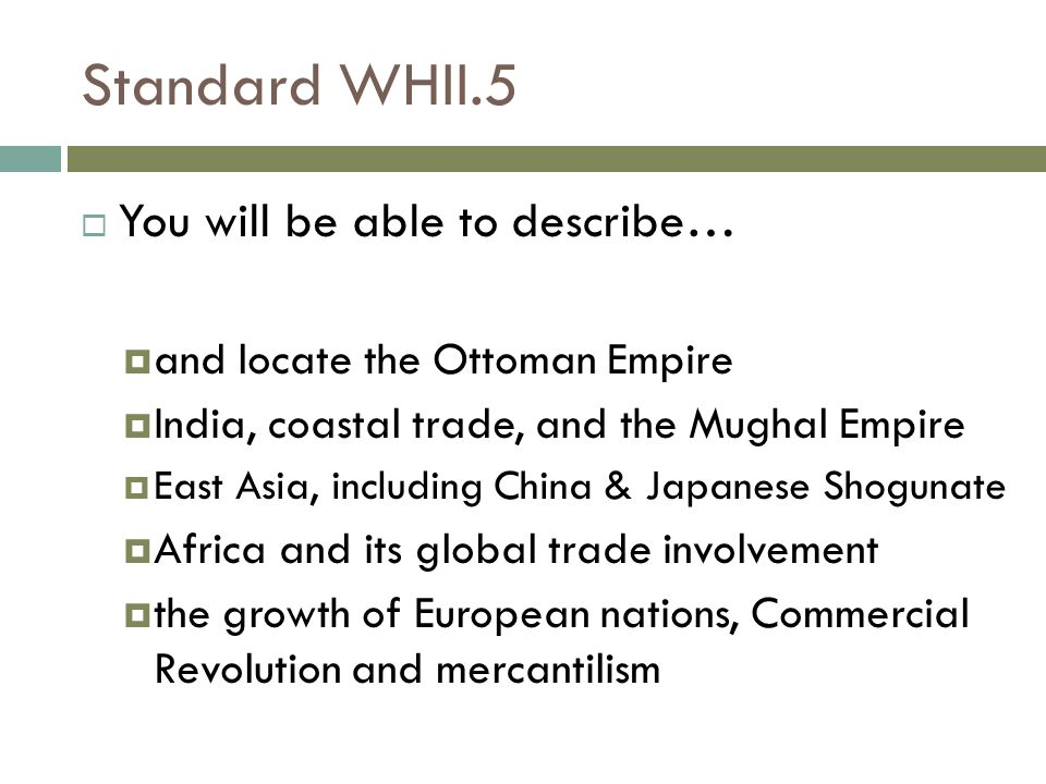 Standard WHII.5  You will be able to describe…  and locate the Ottoman Empire  India, coastal trade, and the Mughal Empire  East Asia, including C
