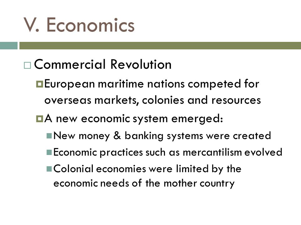 V. Economics  Commercial Revolution  European maritime nations competed for overseas markets, colonies and resources  A new economic system emerged