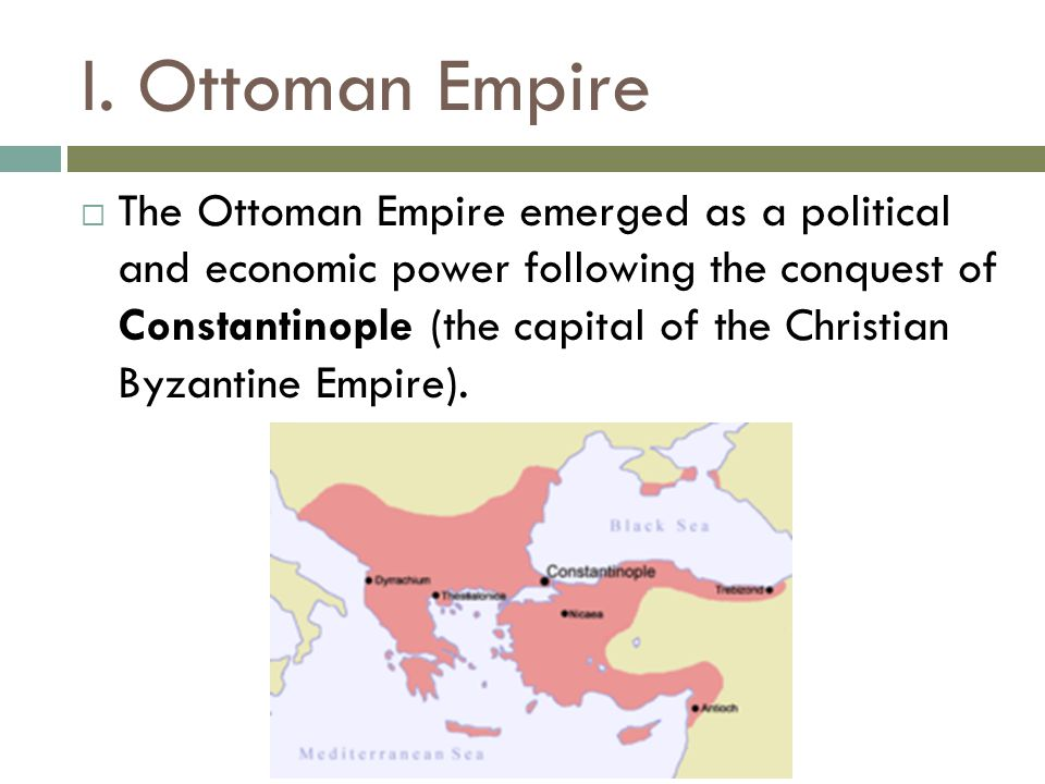 I. Ottoman Empire  The Ottoman Empire emerged as a political and economic power following the conquest of Constantinople (the capital of the Christia