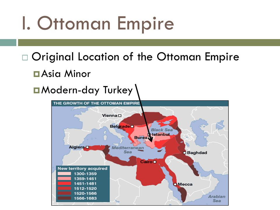 I. Ottoman Empire  Original Location of the Ottoman Empire  Asia Minor  Modern-day Turkey