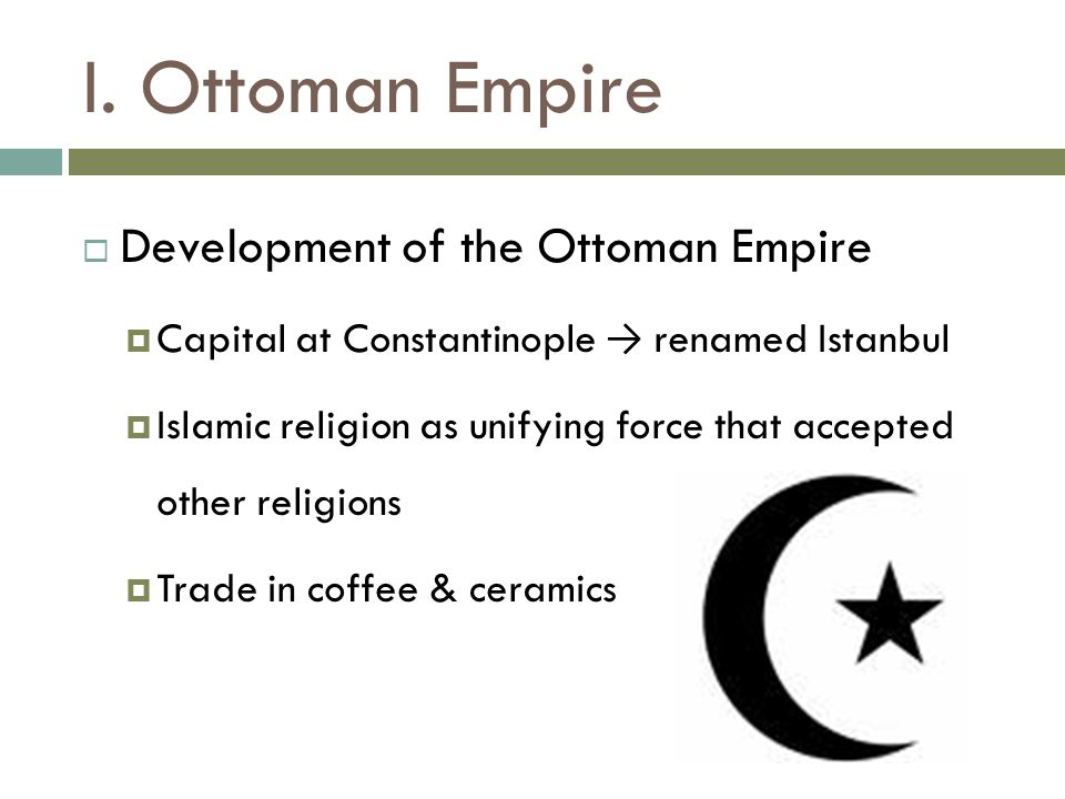 I. Ottoman Empire  Development of the Ottoman Empire  Capital at Constantinople → renamed Istanbul  Islamic religion as unifying force that accepte