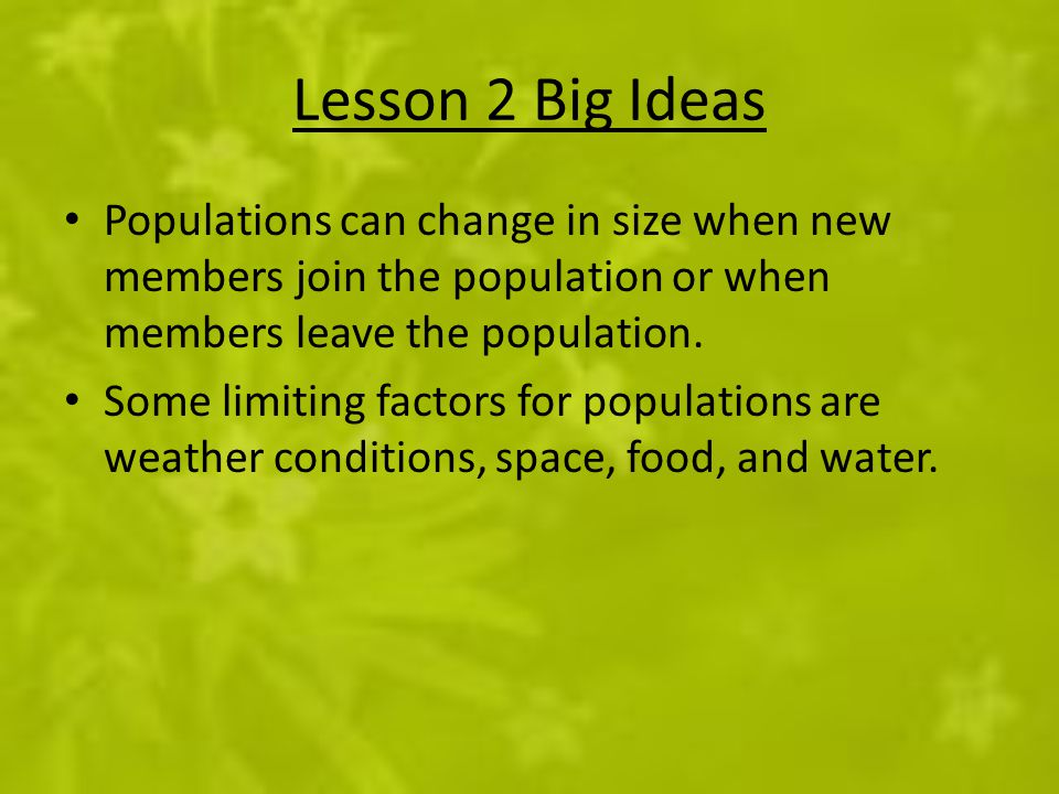 Lesson 2 Big Ideas Populations can change in size when new members join the population or when members leave the population. Some limiting factors for