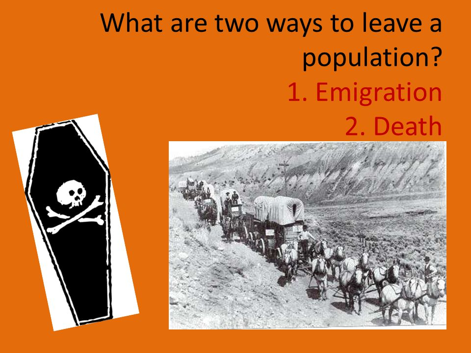 What are two ways to leave a population? 1. Emigration 2. Death