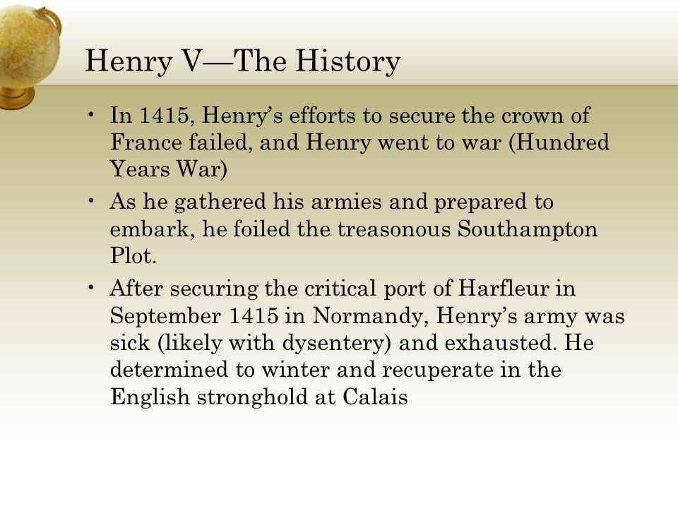 Henry V—The History In 1415, Henry's efforts to secure the crown of France failed, and Henry went to war (Hundred Years War) As he gathered his armies and prepared to embark, he foiled the treasonous Southampton Plot.