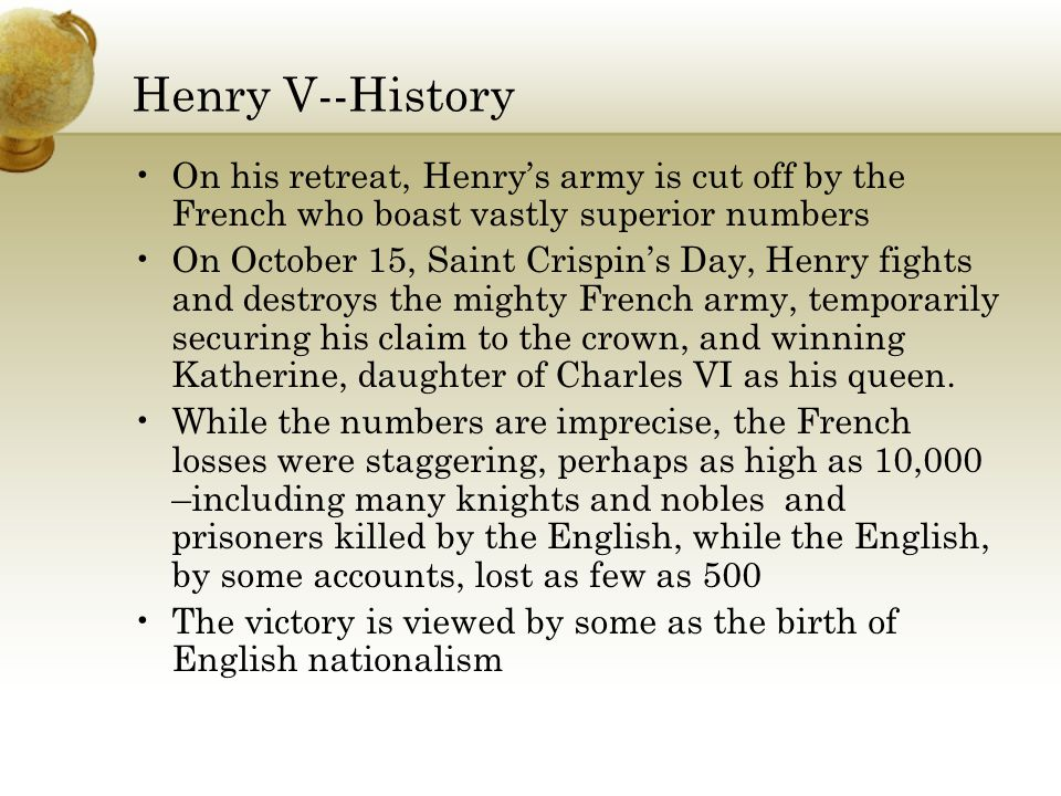 Henry V--History On his retreat, Henry's army is cut off by the French who boast vastly superior numbers On October 15, Saint Crispin's Day, Henry fights and destroys the mighty French army, temporarily securing his claim to the crown, and winning Katherine, daughter of Charles VI as his queen.