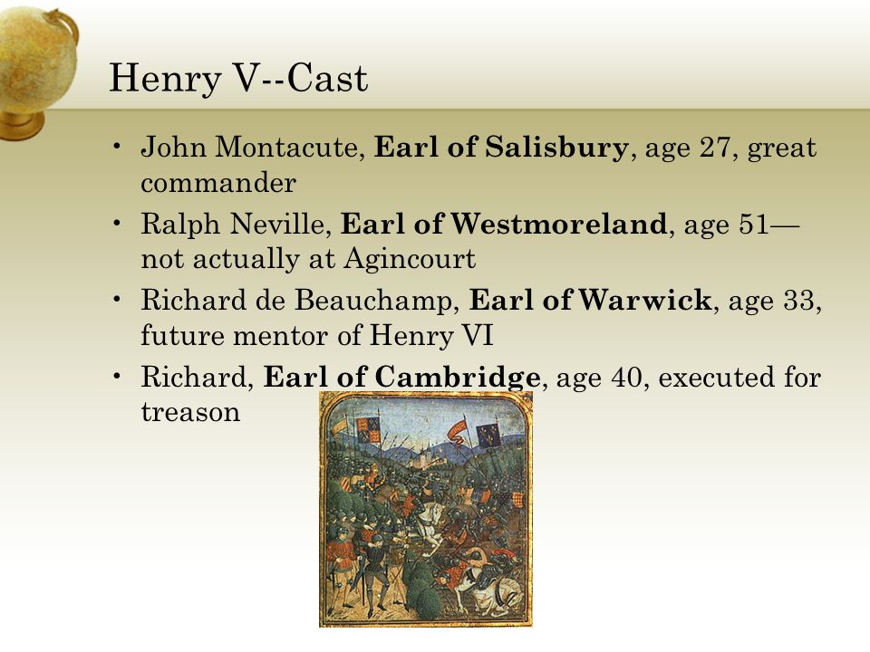 Henry V--Cast John Montacute, Earl of Salisbury, age 27, great commander Ralph Neville, Earl of Westmoreland, age 51— not actually at Agincourt Richard de Beauchamp, Earl of Warwick, age 33, future mentor of Henry VI Richard, Earl of Cambridge, age 40, executed for treason