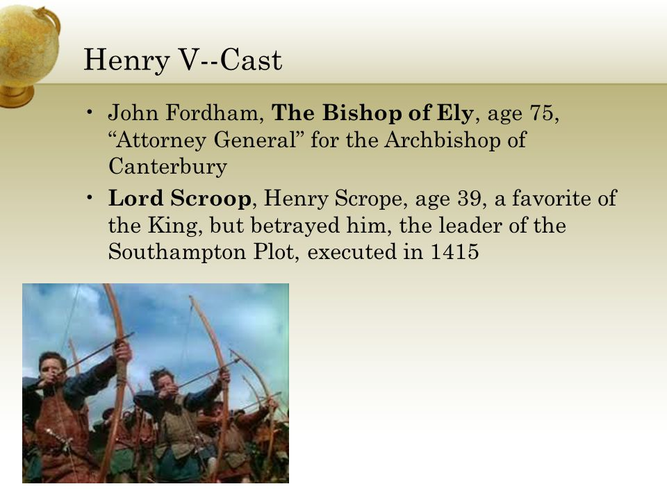 Henry V--Cast John Fordham, The Bishop of Ely, age 75, Attorney General for the Archbishop of Canterbury Lord Scroop, Henry Scrope, age 39, a favorite of the King, but betrayed him, the leader of the Southampton Plot, executed in 1415