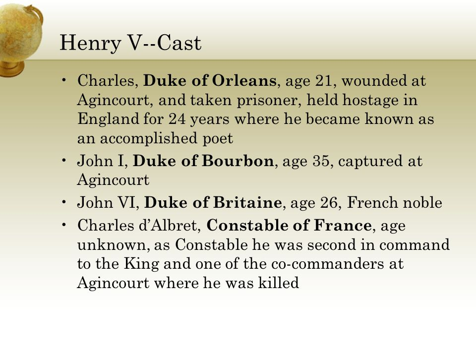 Henry V--Cast Charles, Duke of Orleans, age 21, wounded at Agincourt, and taken prisoner, held hostage in England for 24 years where he became known as an accomplished poet John I, Duke of Bourbon, age 35, captured at Agincourt John VI, Duke of Britaine, age 26, French noble Charles d'Albret, Constable of France, age unknown, as Constable he was second in command to the King and one of the co-commanders at Agincourt where he was killed