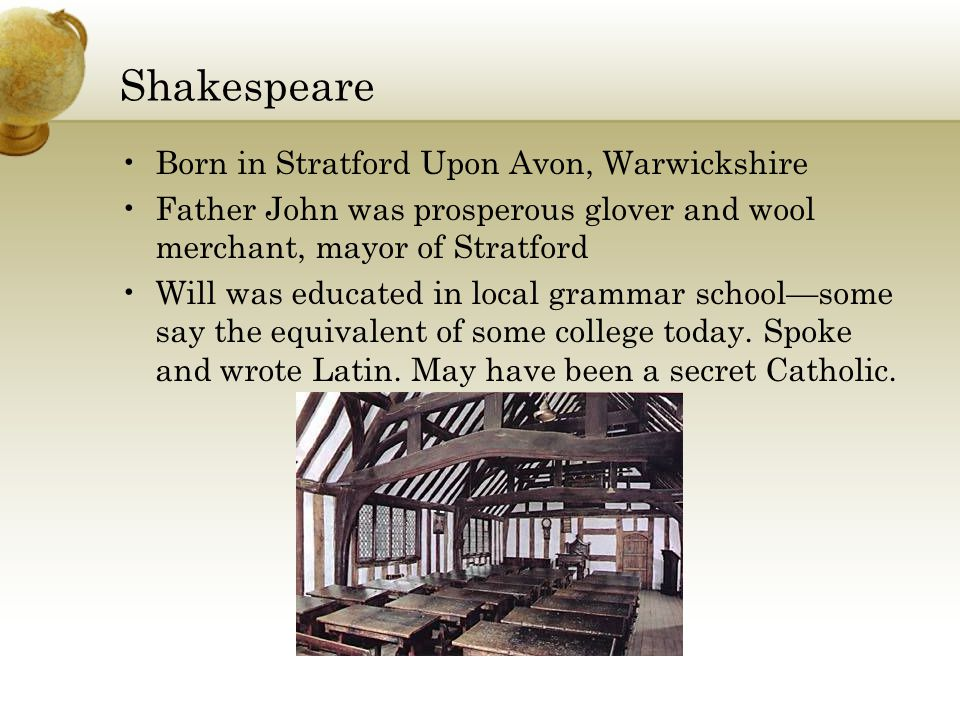 Shakespeare Born in Stratford Upon Avon, Warwickshire Father John was prosperous glover and wool merchant, mayor of Stratford Will was educated in local grammar school—some say the equivalent of some college today.