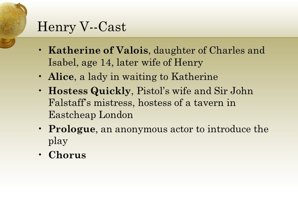 Henry V--Cast Katherine of Valois, daughter of Charles and Isabel, age 14, later wife of Henry Alice, a lady in waiting to Katherine Hostess Quickly, Pistol's wife and Sir John Falstaff's mistress, hostess of a tavern in Eastcheap London Prologue, an anonymous actor to introduce the play Chorus