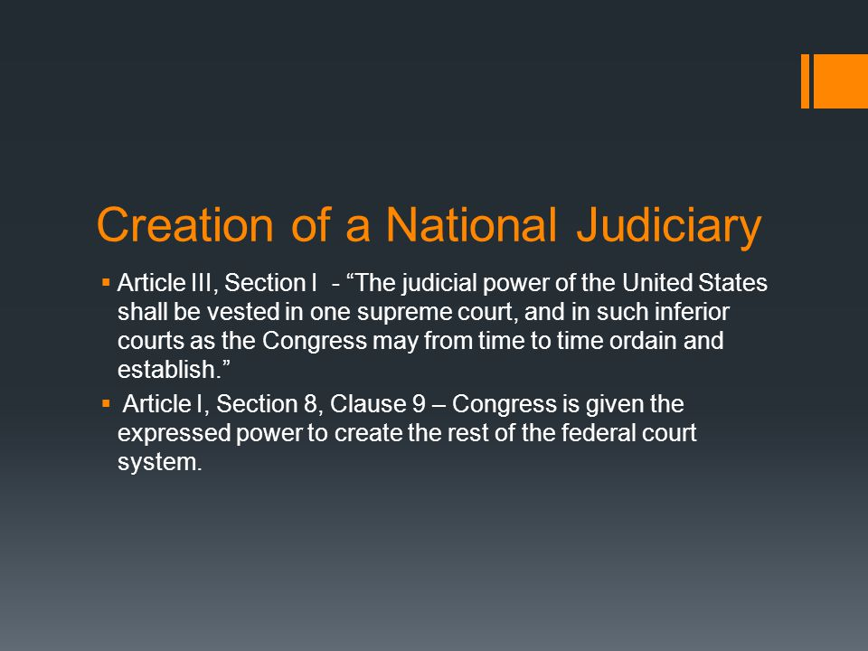 "Creation of a National Judiciary  Article III, Section I - ""The judicial power of the United States shall be vested in one supreme court, and in such"