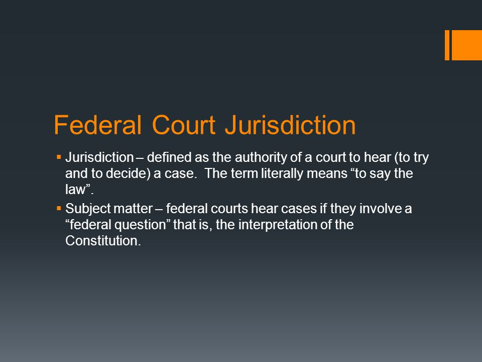 "Federal Court Jurisdiction  Jurisdiction – defined as the authority of a court to hear (to try and to decide) a case. The term literally means ""to sa"