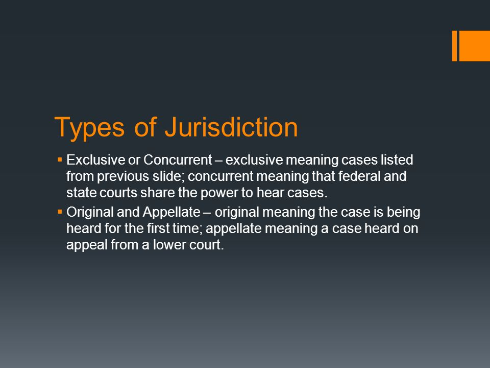Types of Jurisdiction  Exclusive or Concurrent – exclusive meaning cases listed from previous slide; concurrent meaning that federal and state courts