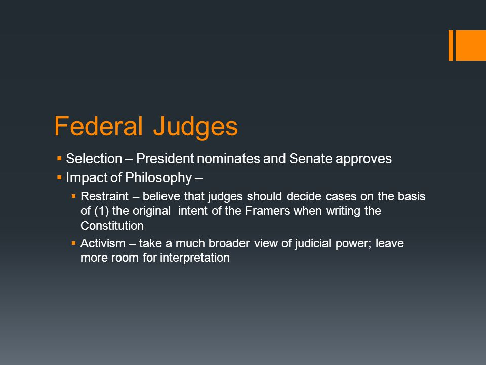 Federal Judges  Selection – President nominates and Senate approves  Impact of Philosophy –  Restraint – believe that judges should decide cases on