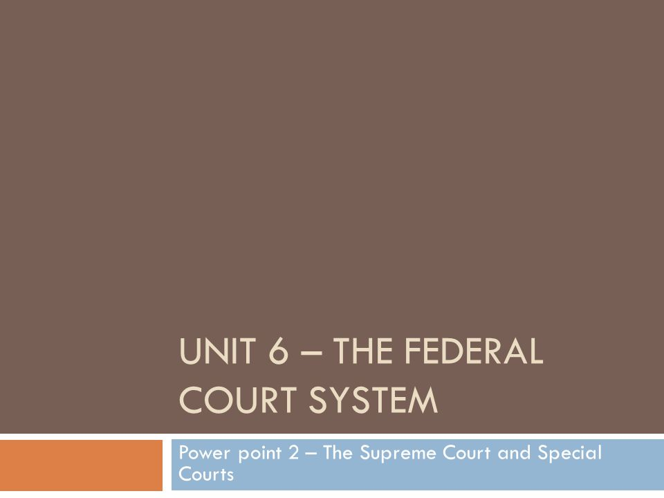 UNIT 6 – THE FEDERAL COURT SYSTEM Power point 2 – The Supreme Court and Special Courts