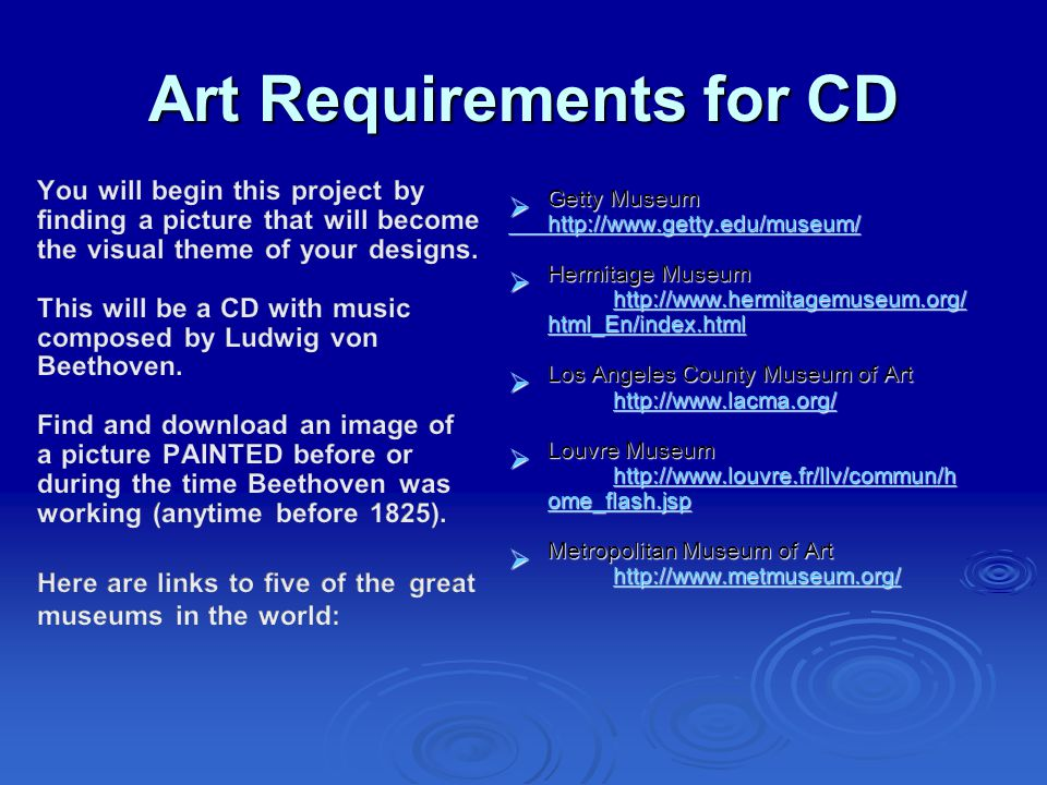 Art Requirements for CD  Getty Museum http://www.getty.edu/museum/  Hermitage Museum http://www.hermitagemuseum.org/ html_En/index.html http://www.hermitagemuseum.org/ html_En/index.html http://www.hermitagemuseum.org/ html_En/index.html  Los Angeles County Museum of Art http://www.lacma.org/ http://www.lacma.org/  Louvre Museum http://www.louvre.fr/llv/commun/h ome_flash.jsp http://www.louvre.fr/llv/commun/h ome_flash.jsp http://www.louvre.fr/llv/commun/h ome_flash.jsp  Metropolitan Museum of Art http://www.metmuseum.org/ http://www.metmuseum.org/