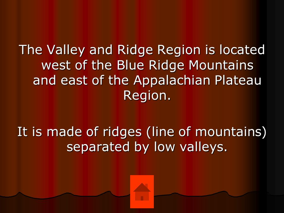 The Valley and Ridge Region is located west of the Blue Ridge Mountains and east of the Appalachian Plateau Region. It is made of ridges (line of moun