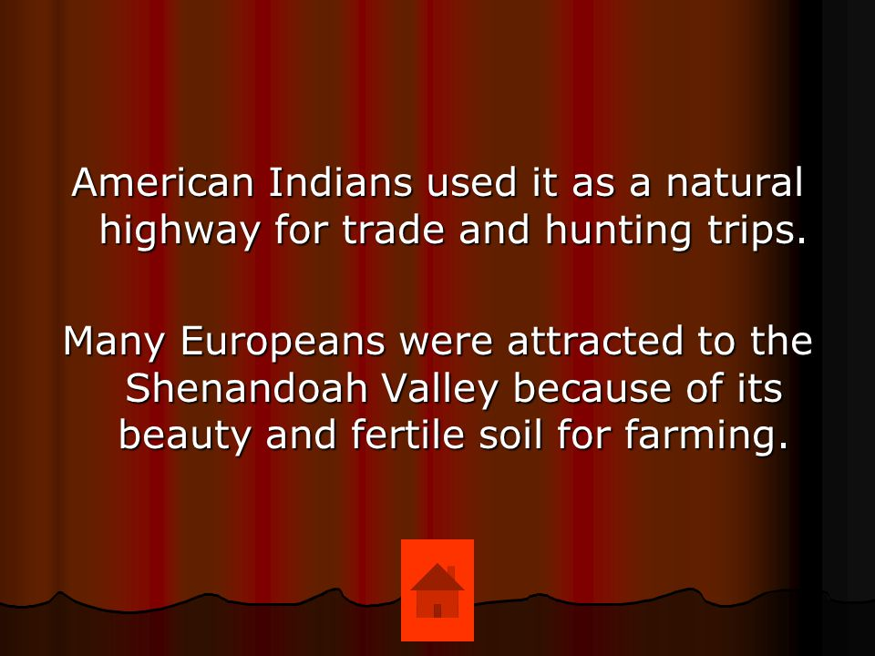 American Indians used it as a natural highway for trade and hunting trips. Many Europeans were attracted to the Shenandoah Valley because of its beaut