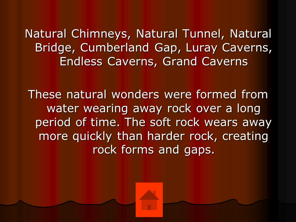 Natural Chimneys, Natural Tunnel, Natural Bridge, Cumberland Gap, Luray Caverns, Endless Caverns, Grand Caverns These natural wonders were formed from
