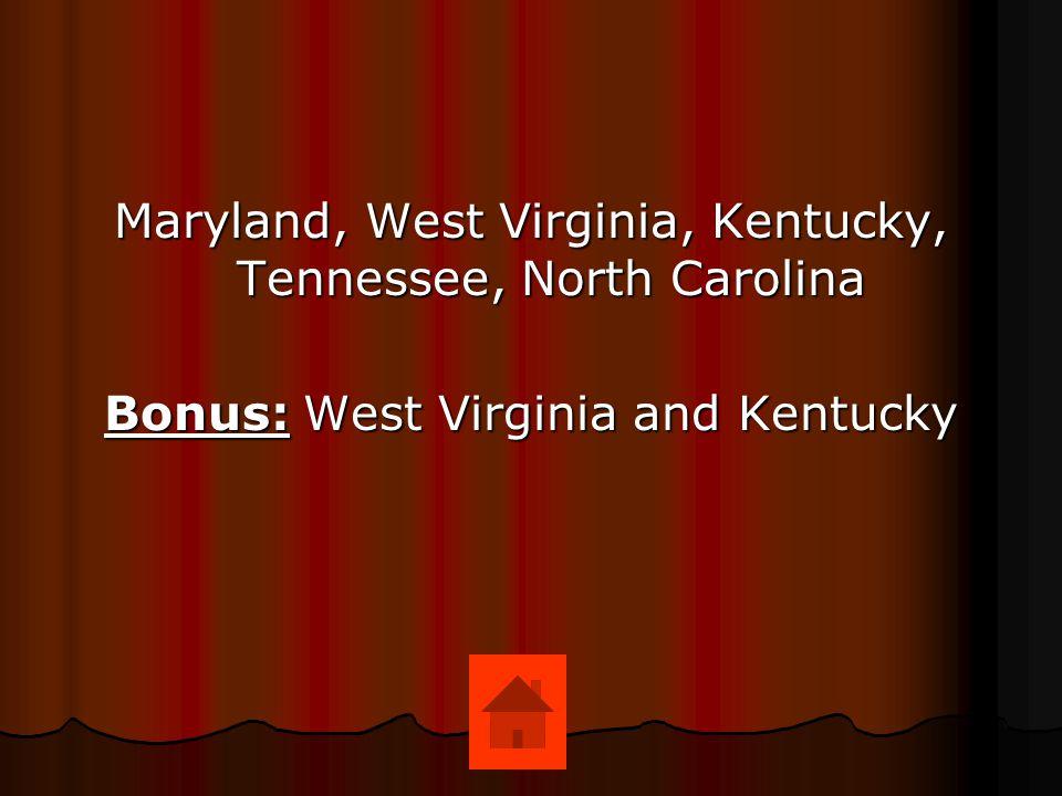 Maryland, West Virginia, Kentucky, Tennessee, North Carolina Bonus: West Virginia and Kentucky
