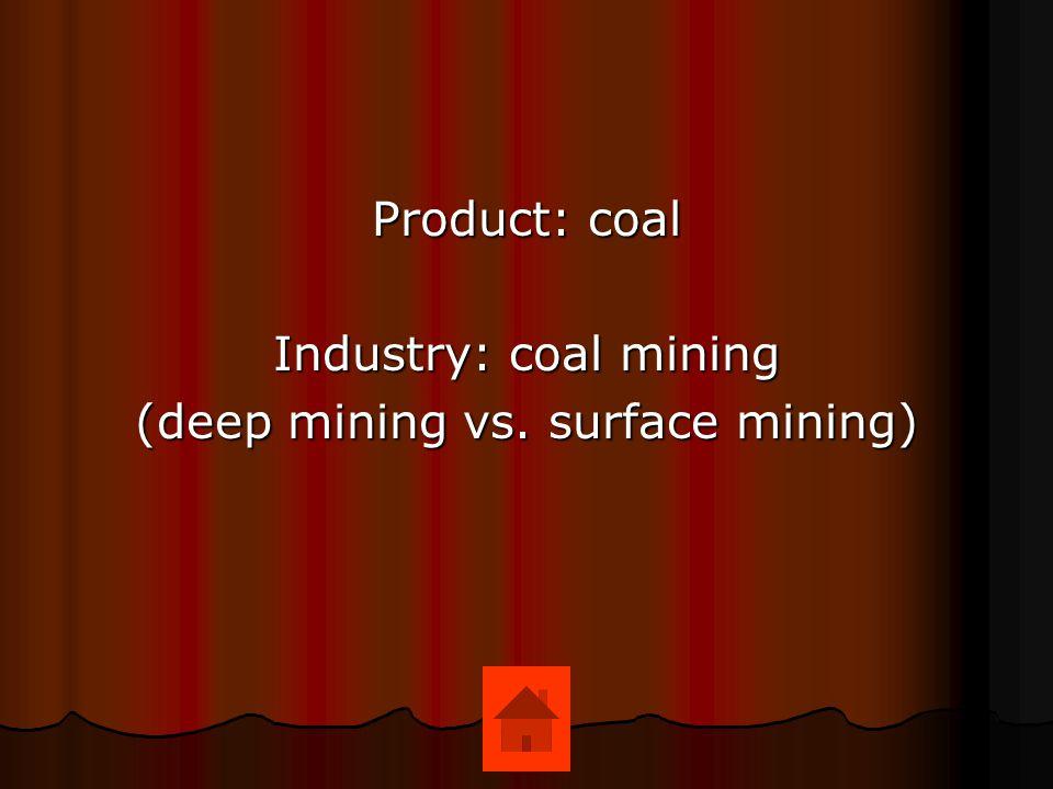 Product: coal Industry: coal mining (deep mining vs. surface mining)