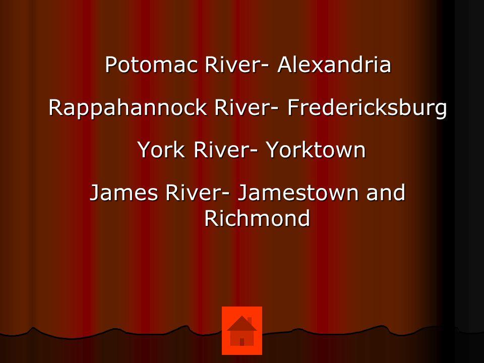 Potomac River- Alexandria Rappahannock River- Fredericksburg York River- Yorktown York River- Yorktown James River- Jamestown and Richmond