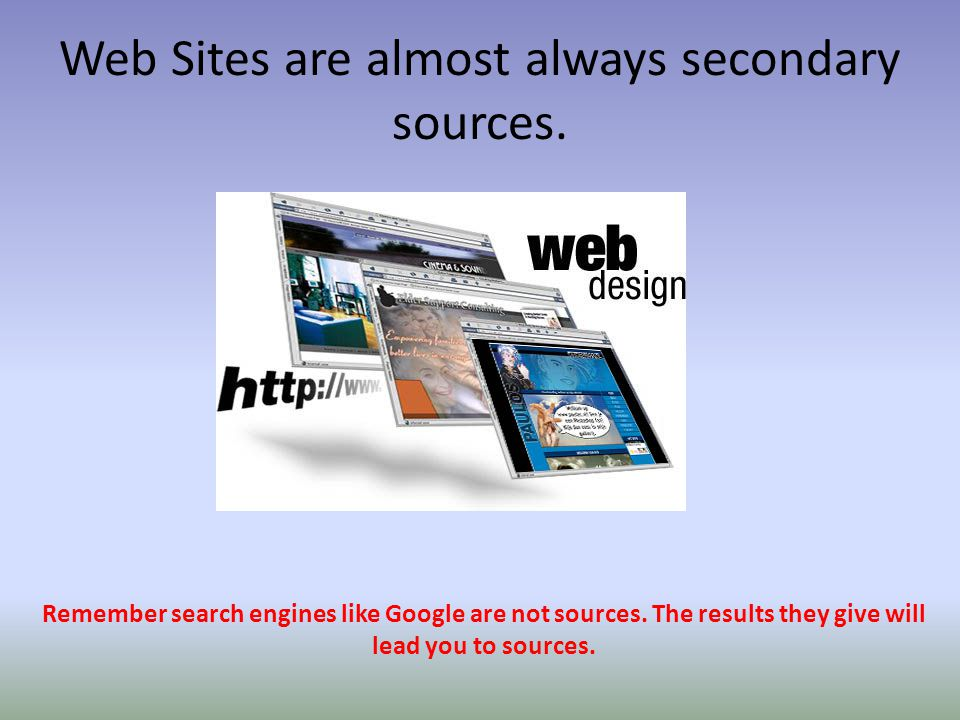 Web Sites are almost always secondary sources. Remember search engines like Google are not sources. The results they give will lead you to sources.