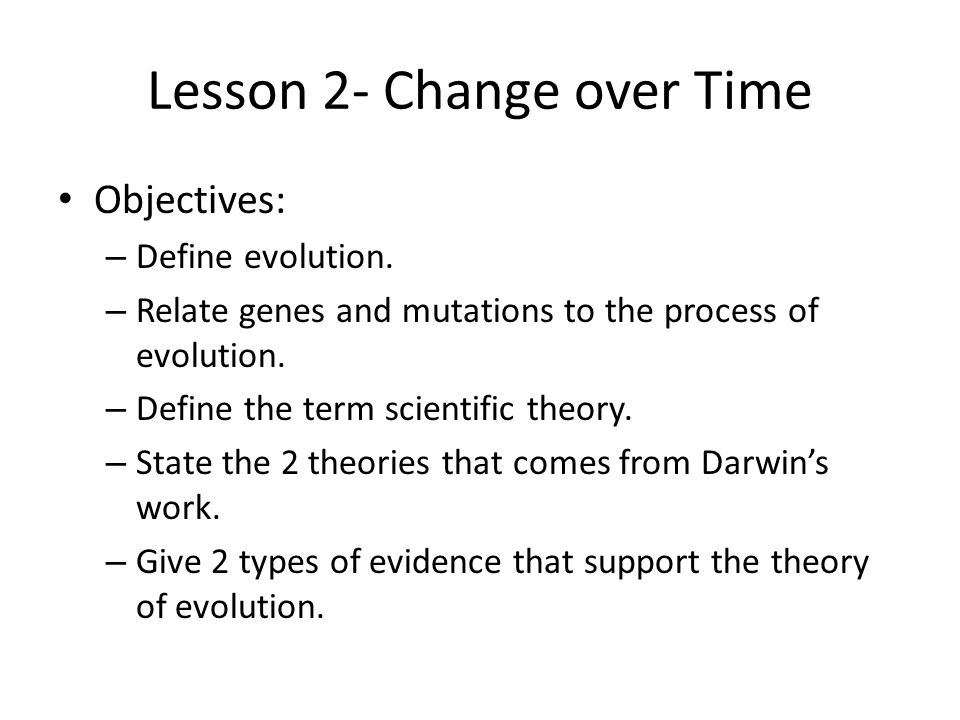 Lesson 2- Change over Time Objectives: – Define evolution. – Relate genes and mutations to the process of evolution. – Define the term scientific theo