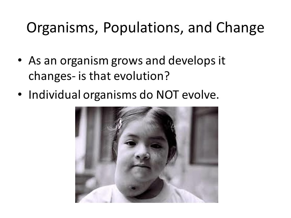Organisms, Populations, and Change As an organism grows and develops it changes- is that evolution? Individual organisms do NOT evolve.