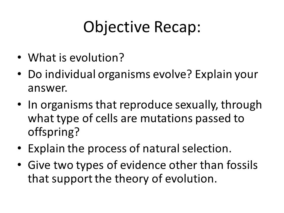 Objective Recap: What is evolution? Do individual organisms evolve? Explain your answer. In organisms that reproduce sexually, through what type of ce
