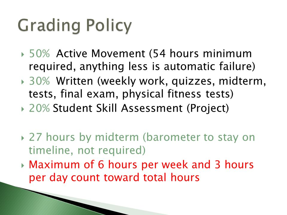  50% Active Movement (54 hours minimum required, anything less is automatic failure)  30% Written (weekly work, quizzes, midterm, tests, final exam, physical fitness tests)  20% Student Skill Assessment (Project)  27 hours by midterm (barometer to stay on timeline, not required)  Maximum of 6 hours per week and 3 hours per day count toward total hours