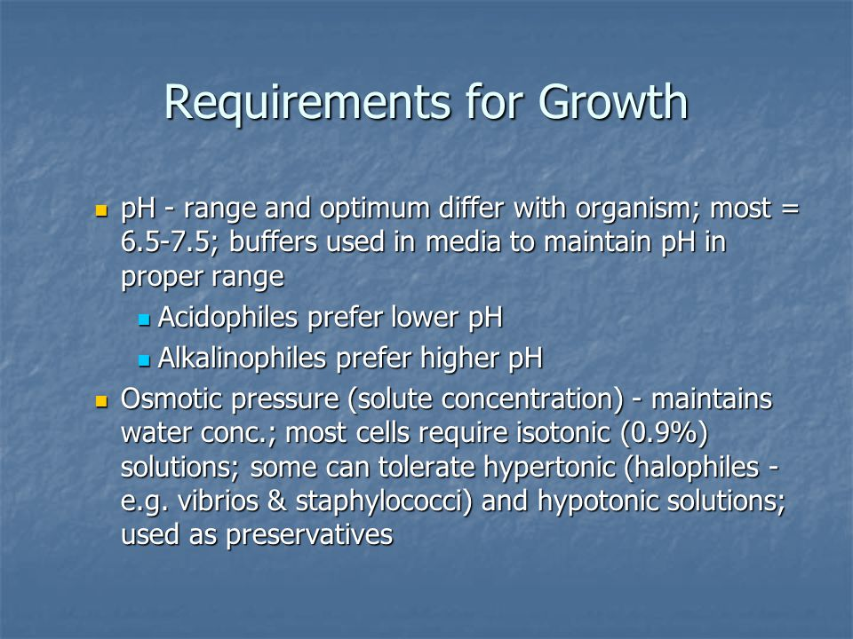 Requirements for Growth Oxygen - requirements based on presence of catalase, peroxidase and superoxide dismutase (enzymes that handle toxic by-products) Oxygen - requirements based on presence of catalase, peroxidase and superoxide dismutase (enzymes that handle toxic by-products) Source = atmosphere or chemical (organic or inorganic) Source = atmosphere or chemical (organic or inorganic) Classification based on oxygen requirement Classification based on oxygen requirement Strict (obligate) aerobes - use molecular oxygen; have catalase and dismutase - e.g.