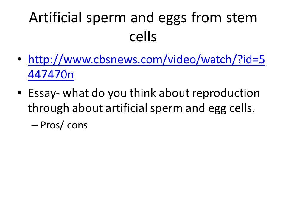 Artificial sperm and eggs from stem cells http://www.cbsnews.com/video/watch/?id=5 447470n http://www.cbsnews.com/video/watch/?id=5 447470n Essay- wha