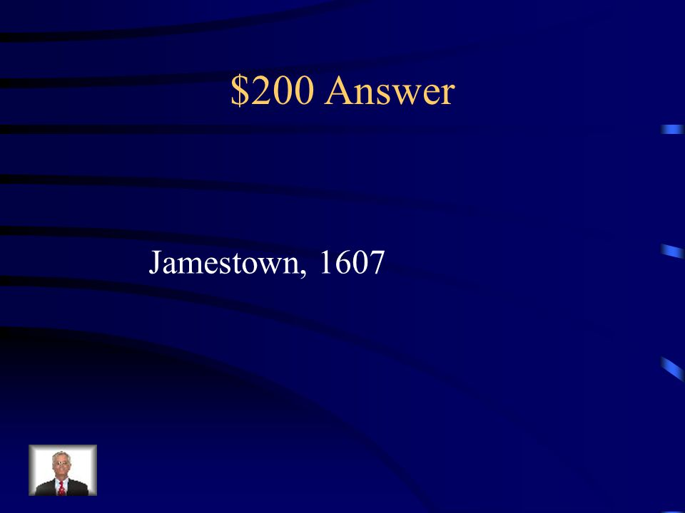 $200 Question from Early Settlements Name the 1 st permanent English Settlement and the year it was established