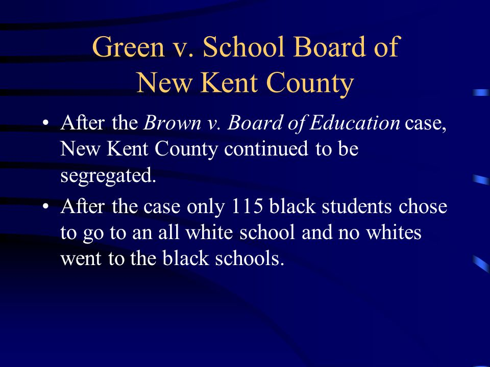 Green v. School Board of New Kent County After the Brown v. Board of Education case, New Kent County continued to be segregated. After the case only 1